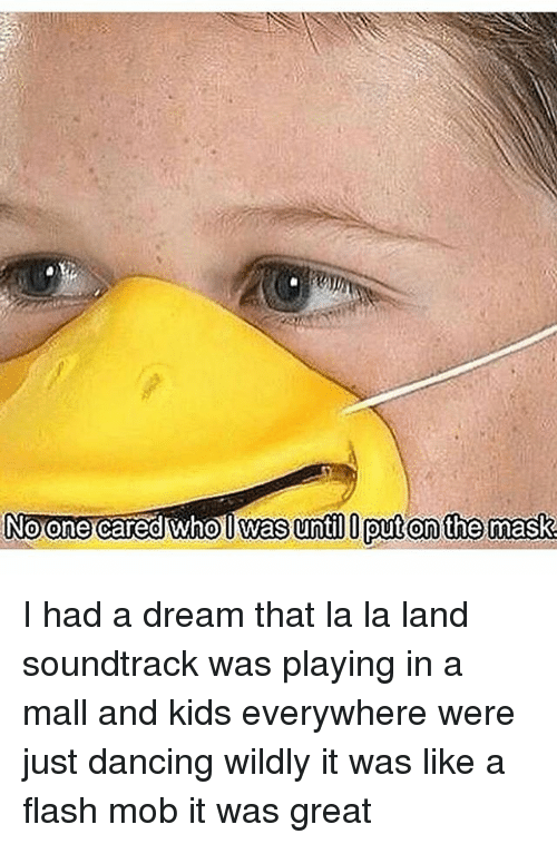 A Dream, Memes, and The Mask: Noone cared who l Was until put on the mask I had a dream that la la land soundtrack was playing in a mall and kids everywhere were just dancing wildly it was like a flash mob it was great