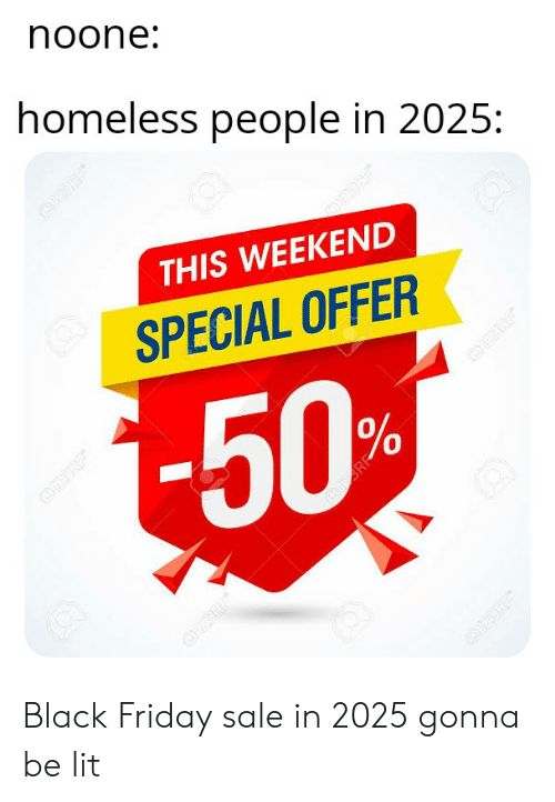 Black Friday, Friday, and Homeless: noone:  homeless people in 2025:  THIS WEEKEND  SPECIAL OFFER  -50%  OFF  AR Black Friday sale in 2025 gonna be lit