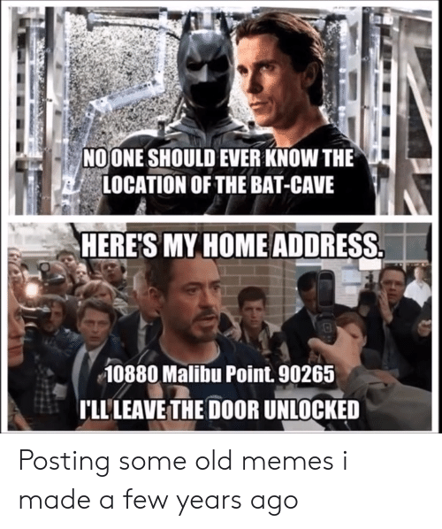 Memes, Home, and Old: NOONE SHOULD EVER KNOW THE  LOCATION OF THE BAT-CAVE  HERE'S MY HOME ADDRESS  10880 Malibu Point. 90265  LL'LEAVE THE DOOR UNLOCKED Posting some old memes i made a few years ago
