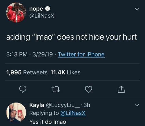 """Iphone, Twitter, and Nope: nope<  @LilNasX  adding """"Imao"""" does not hide your hurt  3:13 PM 3/29/19  Twitter for iPhone  1,995 Retweets 11.4K Likes  Kayla @LucyyLiu_3h  Replying to @LilNasX  Yes it do Imao"""