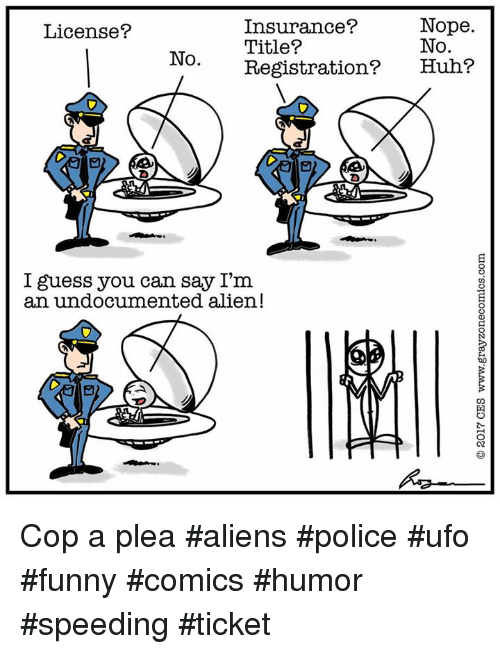 Funny, Huh, and Memes: Nope.  Insurance?  License?  No.  Title?  No.  Registration?  Huh?  I guess you can say I'm  an undocumented alien! Cop a plea #aliens #police #ufo #funny #comics #humor #speeding #ticket