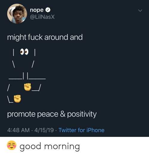 Iphone, Twitter, and Good Morning: nope  @LİINaSX  might fuck around and  promote peace & positivity  4:48 AM 4/15/19 . Twitter for iPhone ☺️ good morning