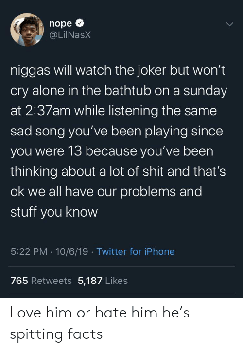 Being Alone, Facts, and Iphone: nope  @LiINasX  niggas will watch the joker but won't  cry alone in the bathtub on a sunday  at 2:37am while listening the same  sad song you've been playing since  you were 13 because you've been  thinking about a lot of shit and that's  ok we all have our problems and  stuff you know  5:22 PM 10/6/19 Twitter for iPhone  765 Retweets 5,187 Likes  ् Love him or hate him he's spitting facts