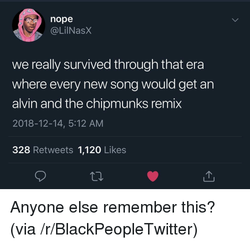 Blackpeopletwitter, Nope, and Alvin and the Chipmunks: nope  . @LİINaSX  we really survived through that era  where every new song would get an  alvin and the chipmunks remix  2018-12-14, 5:12 AM  328 Retweets 1,120 Likes Anyone else remember this? (via /r/BlackPeopleTwitter)