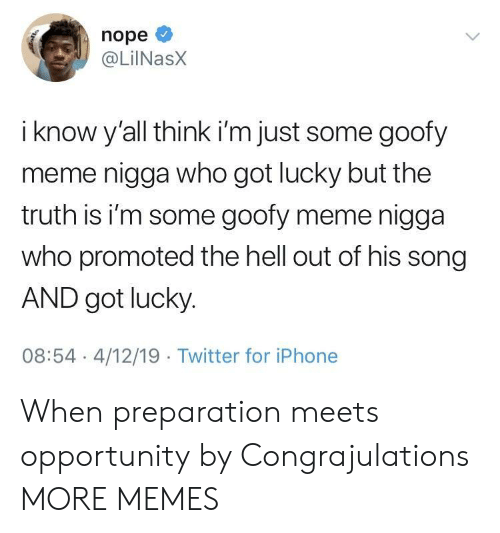 Dank, Iphone, and Meme: nope  @LilNasX  i know y'all think i'm just some goofy  meme nigga who got lucky but the  truth is i'm some goofy meme nigga  who promoted the hell out of his song  AND got lucky  08:54 4/12/19 Twitter for iPhone When preparation meets opportunity by Congrajulations MORE MEMES