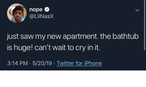 Iphone, Saw, and Twitter: nope  @LilNasX  just saw my new apartment. the bathtub  is huge! can't wait to cry in it.  3:14 PM 5/20/19 Twitter for iPhone