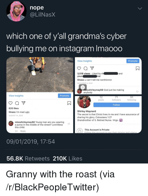 Blackpeopletwitter, God, and Instagram: nope  @LilNasX  which one of y'all grandma's cyber  bullying me on instagram Imaooo  View Insights  Promote  3,518 views Liked by rl  youn  lilnasx u can't tell me nonthinnnn  DECEMBER 4, 2018  and  nal  missshirleymay88 God just be making  anybody  View Insights  Promote  12  posts  followers  following  Follow  620 likes  lilnasx i'm mad ugly  AUGUST 14, 2018  Shirley Maynard  The secret is that Christ lives in me and I have assurance of  sharing his glory. Colossians 1:27  Grandmother of 5. Retired Nurse. Virgo  missshirleymay88 Young man are you wearing  a purse in the middle of the street? Lord Bless  this child  This Account is private botio  2m Reply  09/01/2019, 17:54  56.8K Retweets 210K Likes Granny with the roast (via /r/BlackPeopleTwitter)