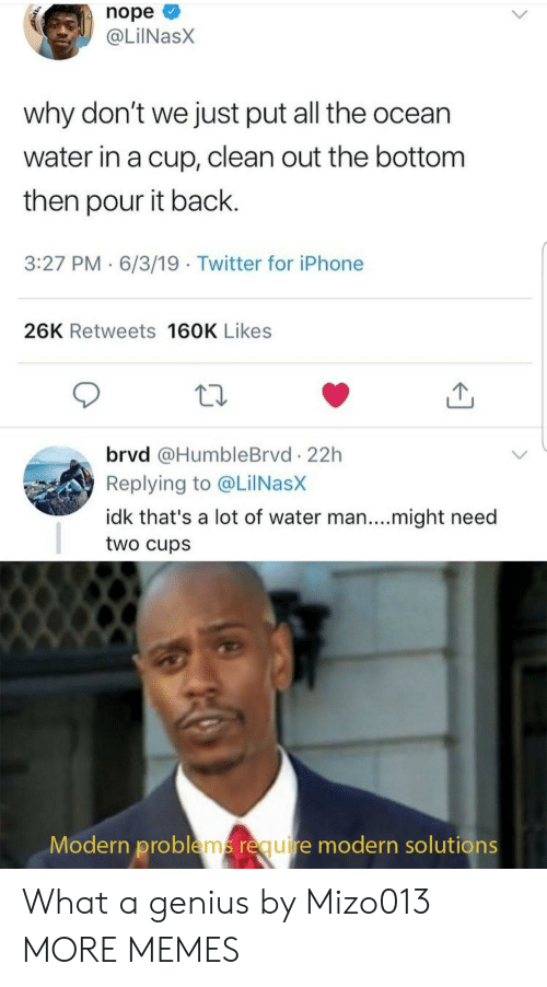 Dank, Iphone, and Memes: nope  @LilNasX  why don't we just put all the ocean  water in a cup, clean out the bottom  then pour it back.  3:27 PM 6/3/19 Twitter for iPhone  26K Retweets 160K Likes  brvd @HumbleBrvd 22h  Replying to @LilNasX  idk that's a lot of water man....might need  two cups  Modern problems require modern solutions What a genius by Mizo013 MORE MEMES