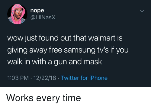 Iphone, Twitter, and Walmart: nope  @LilNasX  wow just found out that walmart is  giving away free samsung tv's if you  walk in with a gun and mask  1:03 PM . 12/22/18 Twitter for iPhone Works every time