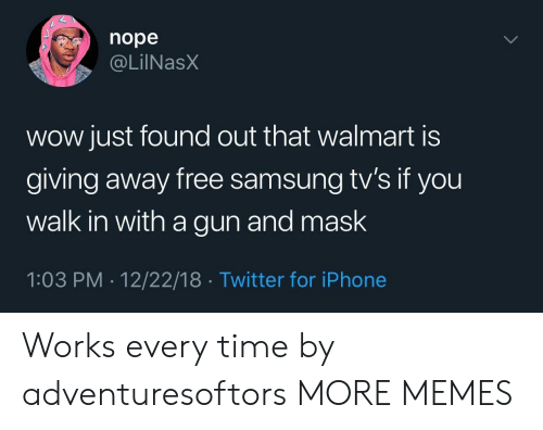 Dank, Iphone, and Memes: nope  @LilNasX  wow just found out that walmart is  giving away free samsung tv's if you  walk in with a gun and mask  1:03 PM . 12/22/18 Twitter for iPhone Works every time by adventuresoftors MORE MEMES
