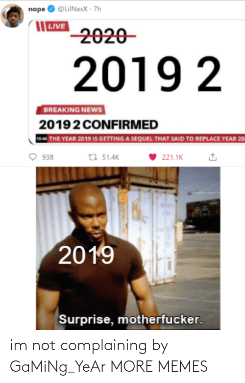 Dank, Memes, and News: nope O @LiINasX · 7h    LIVE  2020-  2019 2  BREAKING NEWS  20192 CONFIRMED  THE YEAR 2019 IS GETTING A SEQUEL THAT SAID TO REPLACE YEAR 20  t7 51.4K  938  221.1K  2019  Surprise, motherfucker. im not complaining by GaMiNg_YeAr MORE MEMES