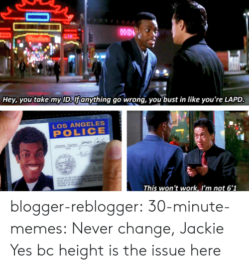 Gif, Memes, and Police: nor  Hey, you take my ID, Ufanything go wrong, you bust in like you're LAPD  LOS ANGELES  POLICE  This won't work, I'm not 6'1 blogger-reblogger: 30-minute-memes:  Never change, Jackie  Yes bc height is the issue here