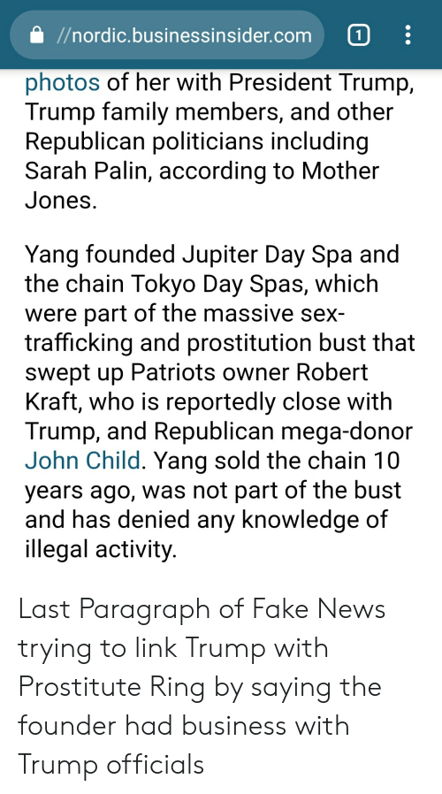 Fake, Family, and News: //nordic.businessinsider.com 1  photos of her with President Trump,  Trump family members, and other  Republican politicians including  Sarah Palin, according to Mother  Jones  Yang founded Jupiter Day Spa and  the chain Tokyo Day Spas, which  were part of the massive sex-  trafficking and prostitution bust that  swept up Patriots owner Robert  Kraft, who is reportedly close with  Trump, and Republican mega-donor  John Child. Yang sold the chain 10  years ago, was not part of the bust  and has denied anv knowledge of  illegal activity Last Paragraph of Fake News trying to link Trump with Prostitute Ring by saying the founder had business with Trump officials