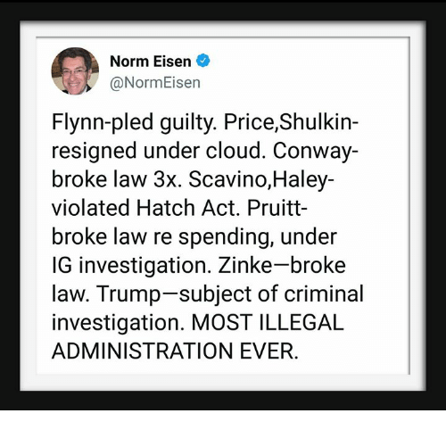 Conway, Cloud, and Trump: Norm Eisen  @NormEisen  Flynn-pled guilty. Price,Shulkin-  resigned under cloud. Conway-  broke law 3x. Scavino,Haley-  violated Hatch Act. Pruitt-  broke law re spending, under  IG investigation. Zinke-broke  law. Trump-subject of criminal  investigation. MOST ILLEGAL  ADMINISTRATION EVER
