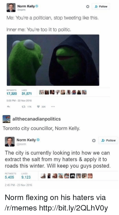 Lit, Memes, and Norm Kelly: Norm Kelly  enorm  # Follow  Me: You're a politician, stop tweeting like this.  Inner me: You're too lit to politic.  RETWEETS LIKES  17,320 31,571  5:03 PM-22 Now 2016  わ  3 17K32  allthecanadianpolitics  Toronto city councillor, Norm Kelly.  Norm Kellye  @norm  な  Follow  The city is currently looking into how we can  extract the salt from my haters & apply it to  roads this winter. Will keep you guys posted.  RETWEETS  LIKES  5,405 9.123 베 蝨聡哉 囥胞蒟  2:45 PM-23 Nov 2016 Norm flexing on his haters via /r/memes http://bit.ly/2QLhV0y