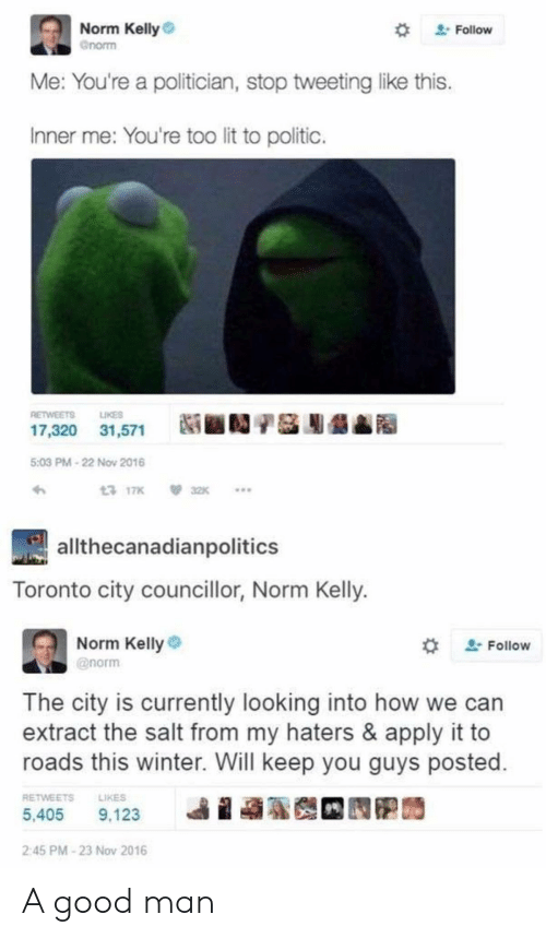 Lit, Norm Kelly, and Winter: Norm Kelly  Gnorm  2Follow  Me: You're a politician, stop tweetinglike this.  Inner me: You're too lit to politic.  LIKES  RETWEETS  17,320 31,571  5:03 PM-22 Nov 2016  13 17K  32K  allthecanadianpolitics  Toronto city councillor, Norm Kelly.  Norm Kelly  2Follow  @norm  The city is currently looking into how  extract the salt from my haters & apply it to  roads this winter. Will keep you guys posted.  RETWEETS  LIKES  5,405  9,123  2:45 PM-23 Nov 2016 A good man