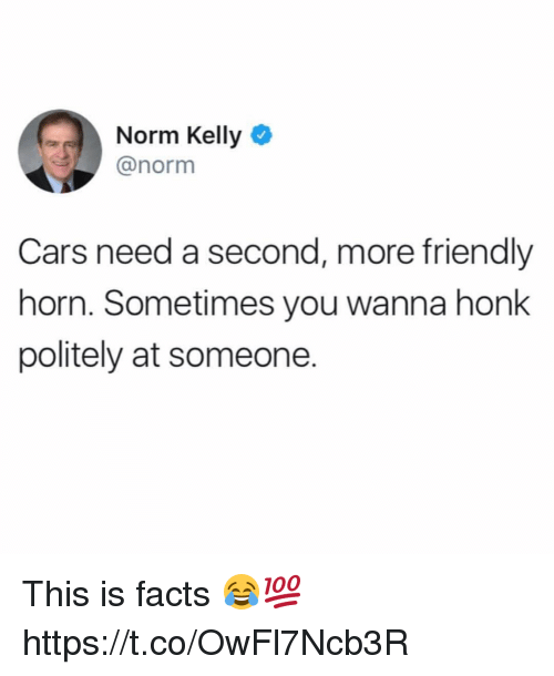 Cars, Facts, and Norm Kelly: Norm Kelly  @norm  Cars need a second, more friendly  horn. Sometimes you wanna honk  politely at someone. This is facts 😂💯 https://t.co/OwFl7Ncb3R