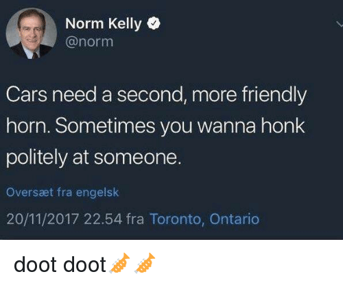 Cars, Norm Kelly, and Toronto: Norm Kelly  @norm  Cars need a second, more friendly  horn. Sometimes you wanna honk  politely at someone.  Oversæt fra engelslk  20/11/2017 22.54 fra Toronto, Ontario doot doot🎺🎺