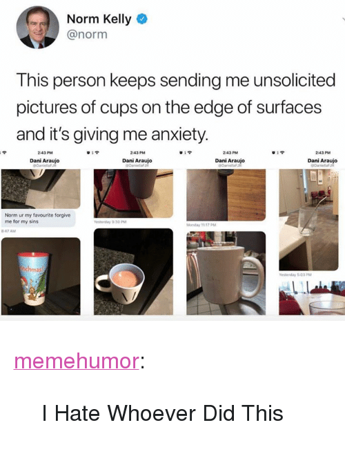 """Norm Kelly, Tumblr, and Anxiety: Norm Kelly  @norm  This person keeps sending me unsolicited  pictures of cups on the edge of surfaces  and it's giving me anxiety  43PM  Dani Araujo  43PM  Dani Araujo  Dani Araujo  Dani Araujo  Norm ur my favourite forgive  me for my sins <p><a href=""""http://memehumor.net/post/172732170908/i-hate-whoever-did-this"""" class=""""tumblr_blog"""">memehumor</a>:</p>  <blockquote><p>I Hate Whoever Did This</p></blockquote>"""