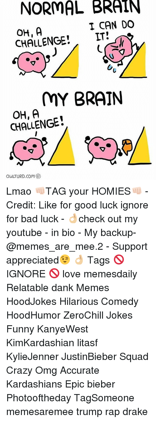 Memes, Bad Luck, and 🤖: NORMAL BRAIN  I CAN DO  CHALLENGE  LT  MY BRAIN  CHALLENGE  owLTURD Com Lmao 👊🏻TAG your HOMIES👊🏻 - Credit: Like for good luck ignore for bad luck - 👌🏼check out my youtube - in bio - My backup- @memes_are_mee.2 - Support appreciated😉 👌🏼 Tags 🚫 IGNORE 🚫 love memesdaily Relatable dank Memes HoodJokes Hilarious Comedy HoodHumor ZeroChill Jokes Funny KanyeWest KimKardashian litasf KylieJenner JustinBieber Squad Crazy Omg Accurate Kardashians Epic bieber Photooftheday TagSomeone memesaremee trump rap drake