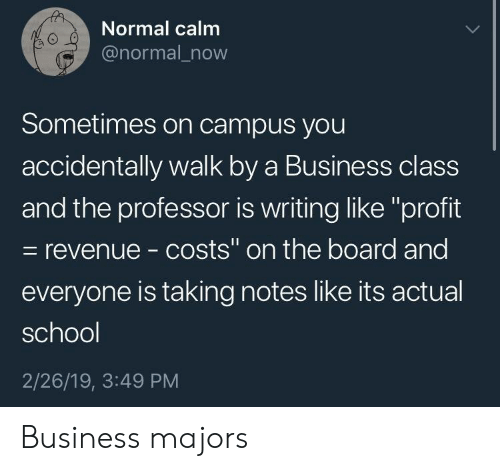"School, Business, and Board: Normal calm  @normal_now  0  Sometimes on campus you  accidentally walk by a Business class  and the professor is writing like ""profit  - revenue - costs"" on the board and  everyone is taking notes like its actual  school  2/26/19, 3:49 PM Business majors"