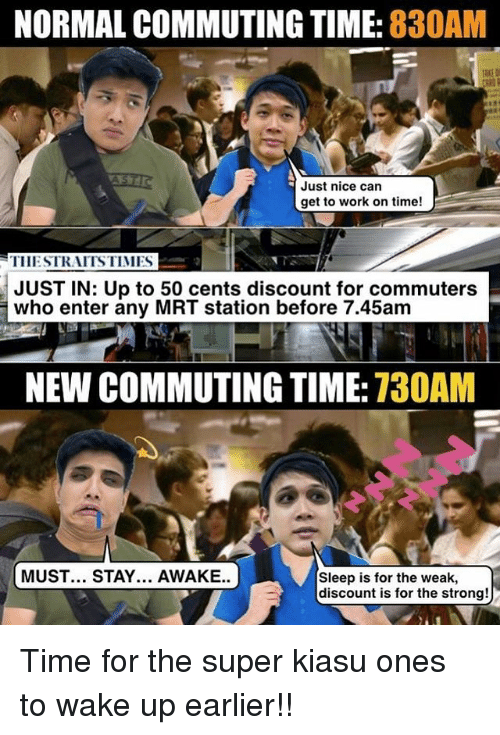 Memes, Time, and Strong: NORMAL COMMUTING TIME: 830AM  Just nice can  IIESTRAITSTIMES  JUST IN: Up to 50 cents discount for commuters  who enter any MRT station before 7.45am  NEW COMMUTING TIME: 730AM  MUST... STAY... AWAKE.  Sleep is for the weak,  discount is for the strong! Time for the super kiasu ones to wake up earlier!!