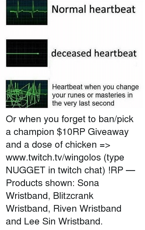 Memes, Twitch, and Chat: Normal heartbeat  deceased heartbeat  Heartbeat when you change  your runes or masteries in  the very last second Or when you forget to ban/pick a champion  $10RP Giveaway and a dose of chicken => www.twitch.tv/wingolos (type NUGGET in twitch chat) !RP   — Products shown: Sona Wristband, Blitzcrank Wristband, Riven Wristband and Lee Sin Wristband.
