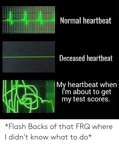 Test, Flash, and What: Normal heartbeat  Deceased heartbeat  My heartbeat when  Im about to get  my test scores. *Flash Backs of that FRQ where I didn't know what to do*