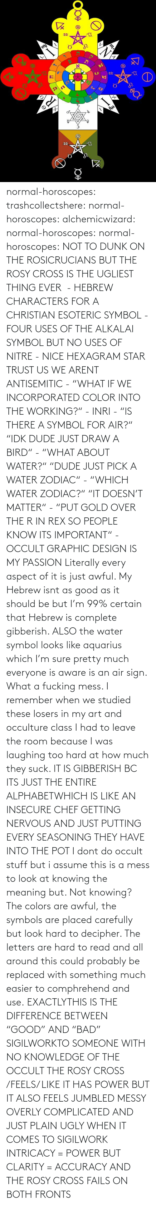 "Dude, Dunk, and Tumblr: normal-horoscopes:  trashcollectshere: normal-horoscopes:   alchemicwizard:  normal-horoscopes:  normal-horoscopes: NOT TO DUNK ON THE ROSICRUCIANS BUT THE ROSY CROSS IS THE UGLIEST THING EVER  - HEBREW CHARACTERS FOR A CHRISTIAN ESOTERIC SYMBOL - FOUR USES OF THE ALKALAI SYMBOL BUT NO USES OF NITRE - NICE HEXAGRAM STAR TRUST US WE ARENT ANTISEMITIC - ""WHAT IF WE INCORPORATED COLOR INTO THE WORKING?"" - INRI - ""IS THERE A SYMBOL FOR AIR?"" ""IDK DUDE JUST DRAW A BIRD"" - ""WHAT ABOUT WATER?"" ""DUDE JUST PICK A WATER ZODIAC"" - ""WHICH WATER ZODIAC?"" ""IT DOESN'T MATTER"" - ""PUT GOLD OVER THE R IN REX SO PEOPLE KNOW ITS IMPORTANT"" - OCCULT GRAPHIC DESIGN IS MY PASSION  Literally every aspect of it is just awful. My Hebrew isnt as good as it should be but I'm 99% certain that Hebrew is complete gibberish.  ALSO the water symbol looks like aquarius which I'm sure pretty much everyone is aware is an air sign. What a fucking mess.  I remember when we studied these losers in my art and occulture class I had to leave the room because I was laughing too hard at how much they suck.   IT IS GIBBERISH BC ITS JUST THE ENTIRE ALPHABETWHICH IS LIKE AN INSECURE CHEF GETTING NERVOUS AND JUST PUTTING EVERY SEASONING THEY HAVE INTO THE POT     I dont do occult stuff but i assume this is a mess to look at knowing the meaning but. Not knowing? The colors are awful, the symbols are placed carefully but look hard to decipher. The letters are hard to read and all around this could probably be replaced with something much easier to comphrehend and use.  EXACTLYTHIS IS THE DIFFERENCE BETWEEN ""GOOD"" AND ""BAD"" SIGILWORKTO SOMEONE WITH NO KNOWLEDGE OF THE OCCULT THE ROSY CROSS /FEELS/ LIKE IT HAS POWER BUT IT ALSO FEELS JUMBLED MESSY OVERLY COMPLICATED AND JUST PLAIN UGLY WHEN IT COMES TO SIGILWORK INTRICACY = POWER BUT CLARITY = ACCURACY AND THE ROSY CROSS FAILS ON BOTH FRONTS"