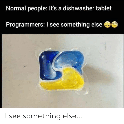 Tablet, Something Else, and Normal: Normal people: It's a dishwasher tablet  Programmers: I see something else I see something else…