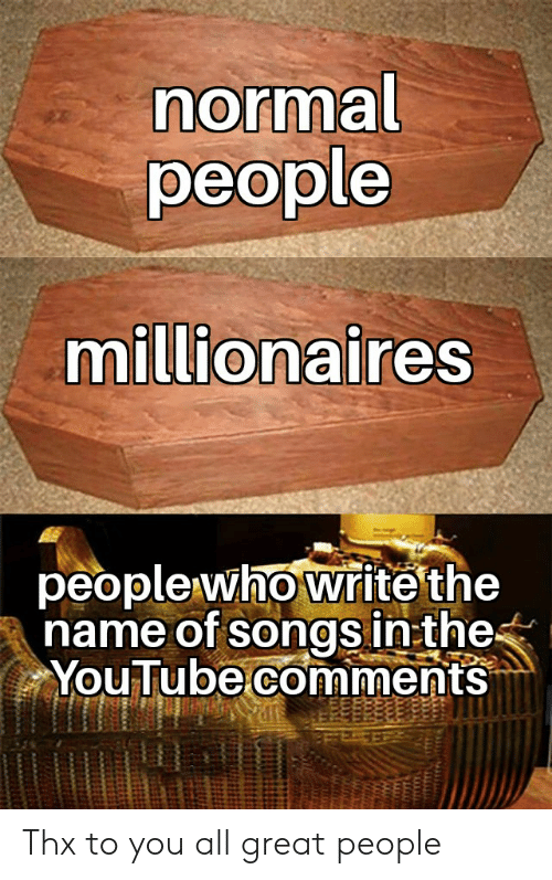 youtube.com, Songs, and Dank Memes: normal  people  millionaires  people who write the  name of songs in:the  YouTube comments  di Thx to you all great people