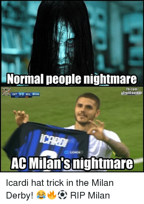 Memes, fb.com, and 🤖: Normal people nightmare  Fb.com/  erellFootball  INT 3.2 MIL 89:56  LIOMOS  AC Milan'snightmare Icardi hat trick in the Milan Derby! 😂🔥⚽️ RIP Milan