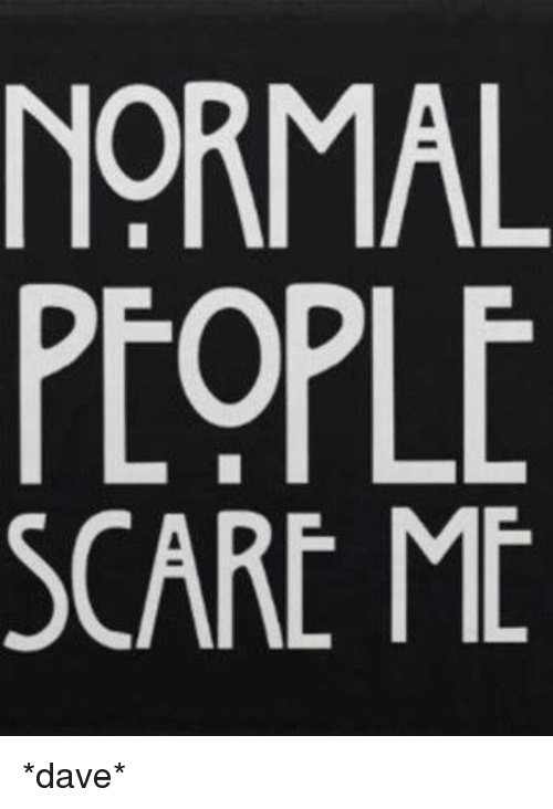 27f4bec6 Memes, Scare, and 🤖: NORMAL PEOPLE SCARE ME *dave*