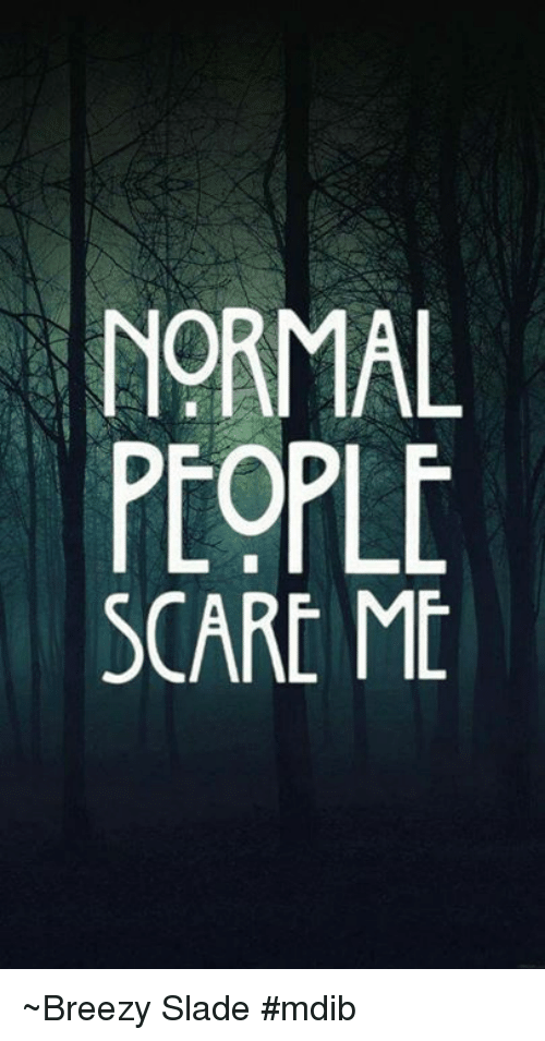568964c0 Memes, Scare, and 🤖: NORMAL PEOPLE SCARE ME ~Breezy Slade #mdib