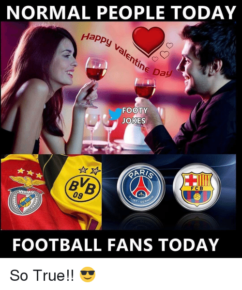 Memes, 🤖, and So True: NORMAL PEOPLE TODAY  Happy  Valentine Day  FOOTY  JOKES  F C B  09  GERMAN  AINT  FOOTBALL FANS TODAY So True!! 😎