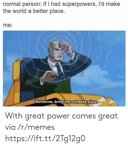 Memes, Pizza, and Wolverine: normal person: if i had superpowers, i'd make  the world a better place.  me:  Wolverine, bring   m e a cheese!pizza With great power comes great via /r/memes https://ift.tt/2Tg12g0