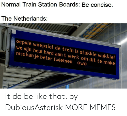 Be Like, Dank, and Memes: Normal Train Station Boards: Be concise.  The Netherlands:  oepsie woepsie! de trein is stukkie wukkie!  we sijn heul hard aan t werk om dit te make  mss kan je beter fwietsen owo It do be like that. by DubiousAsterisk MORE MEMES