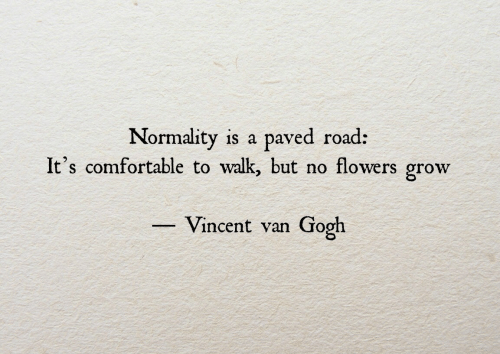Comfortable, Vincent Van Gogh, and Flowers: Normality is a  It's comfortable to walk, but no flowers grow  paved road:  Vincent van  Gogh