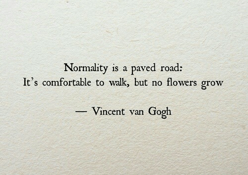 Comfortable, Flowers, and Grow: Normality is a paved road:  It's comfortable to walk but no flowers grow  Vincent van Gooh