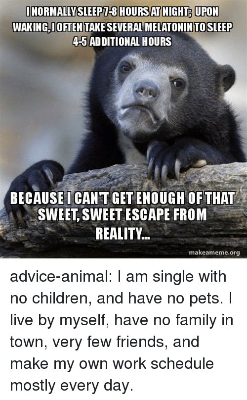 Advice, Children, and Family: NORMALLYSLEEPT-8 HOURS AT NIGHT UPON  WAKING,I OFTEN TAKE SEVERAL MELATONINTOSLEEP  4-5 AD DITIONAL HOURS  BECAUSEI CAN T GET ENOUGH OF THAT  SWEET, SWEET ESCAPE FROM  REALITY..  makeameme.org advice-animal:  I am single with no children, and have no pets. I live by myself, have no family in town, very few friends, and make my own work schedule mostly every day.