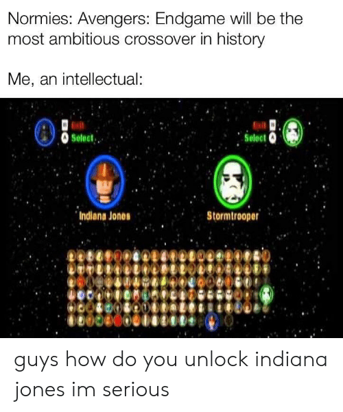 Stormtrooper, Avengers, and History: Normies: Avengers: Endgame will be the  most ambitious crossover in history  Me, an intellectual:  Indiana Jones  Stormtrooper guys how do you unlock indiana jones im serious