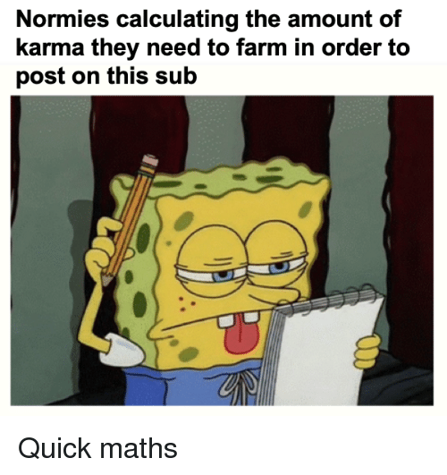 Karma, Dank Memes, and They: Normies calculating the amount of  karma they need to farm in order to  post on this sub