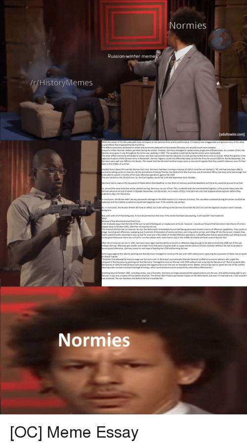 "Arguing, Complex, and Energy: Normies  Russian winter memes  /r/HistoryMemes  [adultswim.com  it's heavily over-exaggerated and ignores many of the other  While the winter of 41 did undeniably have an impact on the German Army and its p  rucial effects that impacted the German Army  he effects commonly attributed to winter and commonly believed to have beaten Germany are actually much more complex.  round a million German soldiers perished during the winter, however, Germany managed to replace every single one of those losses. As a matter of fact, the  erman army grew in size throughout the entire war, peaking in 1943. The casualties sustained during the winter were replaceable.  he other effect commonly attributed to winter was that it ground the German advance to a halt, giving the Red Army time to recover. What this ignores is the  ogistical situation of the German Army in November. German logistics could only effectively keep up with the Army for around 300 km. But by November, the  ermans were well over 800 km into Russia. This meant that the German frontline troops were so starved of supplies that they couldn't advance, even if it hacd  een in the middle of summer  Another factor about this was the German fuel crisis. Germany had been running a massive oil deficit since the war started in '39, and had only been able to  urvive by eating up her oil reserves. By the estimations of Georg Thomas, the head of the War Economy and Armaments Office, Germany only had enough fuel  o be able to sustain 2 months of full scale offensive operations against the USSR  he war started on the 22nd of June, so, the fuel supplies would last until late September-Early October  ermany had to capture the Caucasian oil fields before that deadline, or else their oil reserves would be depleted, and the army would be ground to an halt  o, around the same time that winter started coming, Germany ran out of fuel. This, combined with the overstretched logistics, is the actual reason why the  erman advance ran out of steam in October-November, not the winter. As a matter of fact, most German units had stopped advancing even before they  rdered to dig in for the winter.  n conclusion, the Winter didn't do any permanent damage to the Wehrmacht or it's chances of victory. The casualties sustained during the winter could all be  replaced, and the inability to advance would had happened even if the weather was perfect.  o, in conclusion, the Russian Winter did have an effect, but it did nothing to the German Army that the Oil Crisis and the logistical situation wasn't already  oing to it.  But, even with all of that being said, it must be pointed out that even if the winter had been devastating, it still wouldn't had mattered.  Why?  Because of the aforementioned Fuel Crisis  Alot of people argue that the tide of the war turned at Stalingrad, or maybe even at Kursk. However, I would put forward that Germany's last chance of victory  lipped away in October 1941, when her oil reserves ran out.  The moment the German oil reserves ran out, the Wehrmacht immediately found itself being extremely limited in terms of offensive capabilities. They could no  onger launch grand offensives, sweeping over hundreds of kilometers of enemy territory, encircling entire armies, and riding off into the sunset. Instead, they  ad to spend months rationing to save up fuel for even just a few weeks of limited offensive operations. Luftwaffe pilots had to spend weeks just sitting around  n the ground because there was no fuel to run their planes with, tanks had to stop in the middle of a battle and wait several days for fuel.  After the oil reserves ran out in 1941, Germany never again had the ability to launch an offensive large enough to be able to knock the USSR out of the war  nstead, German offensives got smaller and smaller from that point onwards, both in scope and the amount of men involved. Without the fuel to be able to  aunch grand offensives, Germany stood no real hope of beating the USSR and winning the war  ome argue against this idea by pointing out that Germany managed to continue the war until 1945 without ever capturing the Caucasian oil fields, but to quote  r Anand Toprani  Synthetic Fuel allowed Germany to wage war but not to win it. Germany's economically illiterate Generals scoffed at economic advisers who urged the  onquest of the Caucasus by pointing out that Germany ""managed to carry on the war until 1945 without ever scouring the Caucasus oil. But at no point after  he failures of 1941/42 did Germany ever possess the opportunity to win the war on favorable terms. Rather, Axis Europe had to spend the rest of the conflict  aboring under constant constant shortage of energy, which constrained economic productivity and military effectiveness.""  nything beyond October 1941, including winter, was a formality. Germany no longer possessed the opportunity to win the war. And without being able to win  he war, it was only a matter of time before they lost. The Winter didn't have a permanent impact on the Wehrmacht, but even if it had had one, it still wouldn't  ad mattered. The war had been lost before the first snowflake fell.  Normies"