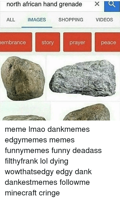 Memes, Minecraft, and 🤖: north african hand grenade  X  ALL  IMAGES  VIDEOS  SHOPPING  story  embrance  prayer  peace meme lmao dankmemes edgymemes memes funnymemes funny deadass filthyfrank lol dying wowthatsedgy edgy dank dankestmemes followme minecraft cringe