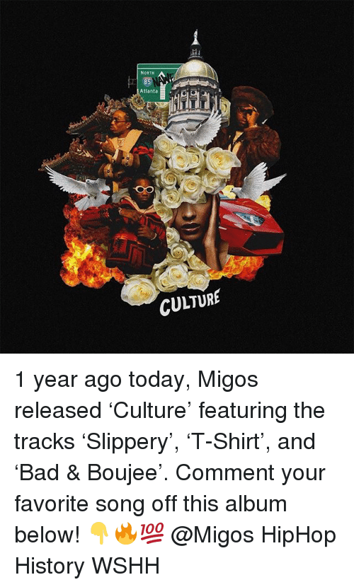 Memes, Migos, and Wshh: NORTH  Atl  anta  CULTURE 1 year ago today, Migos released 'Culture' featuring the tracks 'Slippery', 'T-Shirt', and 'Bad & Boujee'. Comment your favorite song off this album below! 👇🔥💯 @Migos HipHop History WSHH