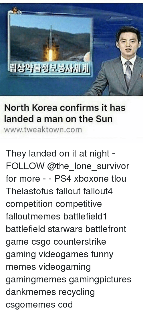 Funny, Memes, and North Korea: North Korea confirms it has  landed a man on the Sun  www.tweaktown.com They landed on it at night - FOLLOW @the_lone_survivor for more - - PS4 xboxone tlou Thelastofus fallout fallout4 competition competitive falloutmemes battlefield1 battlefield starwars battlefront game csgo counterstrike gaming videogames funny memes videogaming gamingmemes gamingpictures dankmemes recycling csgomemes cod