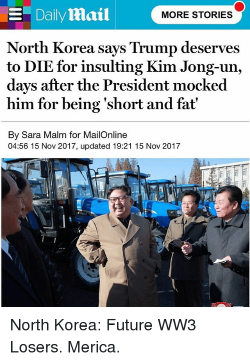 Future, Kim Jong-Un, and Memes: North Korea says Trump deserves  to DIE for insulting Kim Jong-un,  days after the President mocked  him for being 'short and fat'  By Sara Malm for MailOnline  04:56 15 Nov 2017, updated 19:21 15 Nov 2017 North Korea: Future WW3 Losers. Merica.