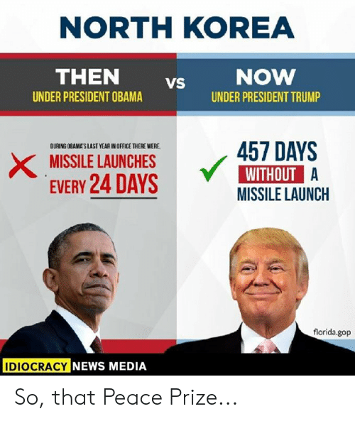 Memes, News, and North Korea: NORTH KOREA  THEN vs  UNDER PRESIDENT OBAMA  UNDER PRESIDENT TRUMP  DURING OBAMAS LAST YEAR IN OFFICE THERE WERE  XMISSILE LAUNCHES457 DAYS  EVERY 24 DAYS  WITHOUT A  MISSILE LAUNCH  florida.gop  IDIOCRACY  NEWS MEDIA So, that Peace Prize...