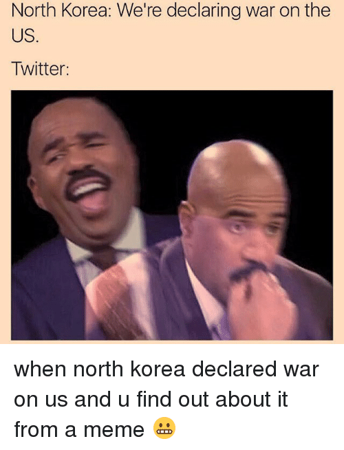 Meme, Memes, and North Korea: North Korea: We're declaring war on the  US.  Twitter: when north korea declared war on us and u find out about it from a meme 😬