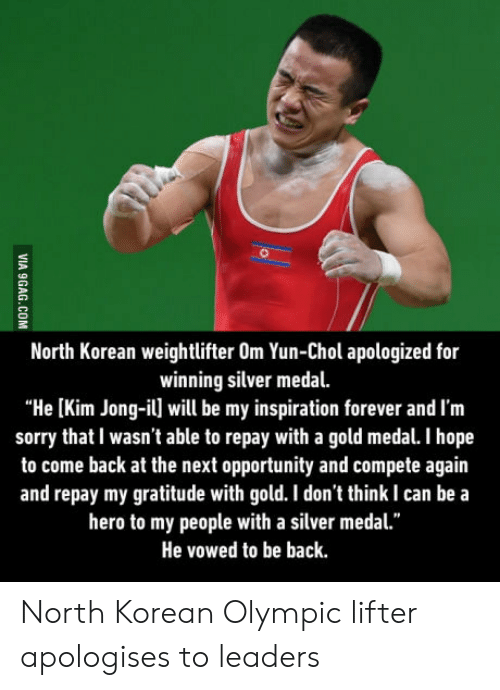 """Kim Jong-Il, Sorry, and Forever: North Korean weightlifter Om Yun-Chol apologized for  winning silver medal.  """"He [Kim Jong-il] will be my inspiration forever and I'm  sorry that I wasn't able to repay with a gold medal. I hope  to come back at the next opportunity and compete again  and repay my gratitude with gold. I don't think I can be a  hero to my people with a silver medal.""""  He vowed to be back North Korean Olympic lifter apologises to leaders"""